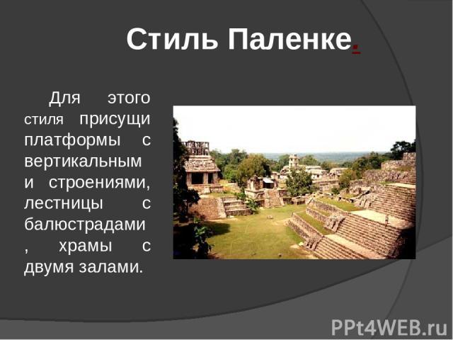 Для этого стиля присущи платформы с вертикальными строениями, лестницы с балюстрадами, храмы с двумя залами. Стиль Паленке.
