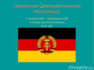 Германская Демократическая Республика 7 октября 1949 – образование ГДР Столица: