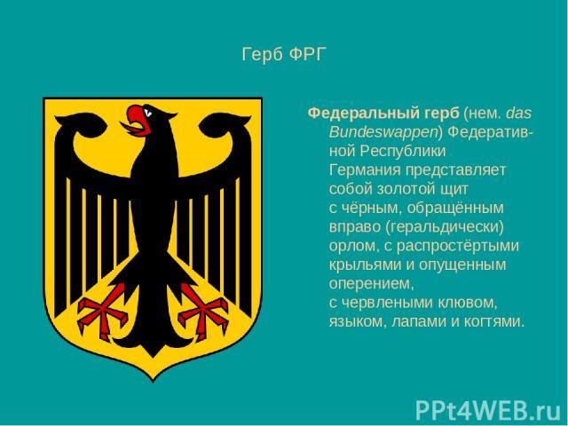 Герб ФРГ Федеральный герб(нем.das Bundeswappen)Федератив-ной Республики Германияпредставляет собойзолотой щит счёрным, обращённым вправо (геральдически) орлом, с распростёртыми крыльями и опущенным оперением, счервленымиклювом, языком, лапам…