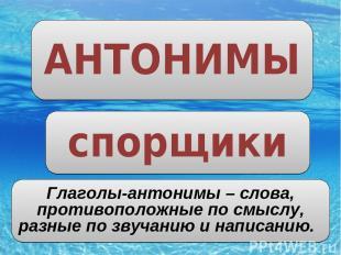 АНТОНИМЫ спорщики Глаголы-антонимы – слова, противоположные по смыслу, разные по