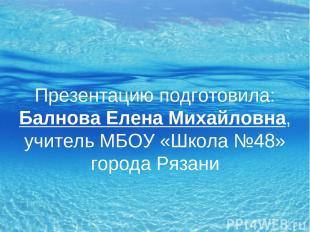 Презентацию подготовила: Балнова Елена Михайловна, учитель МБОУ «Школа №48» горо