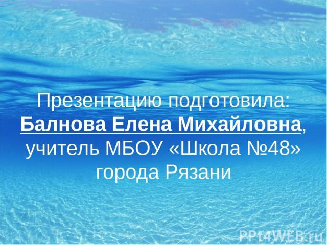 Презентацию подготовила: Балнова Елена Михайловна, учитель МБОУ «Школа №48» города Рязани