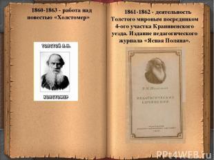 * 1860-1863 - работа над повестью «Холстомер» 1861-1862 - деятельность Толстого