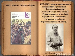* 1896 - повесть «Хаджи-Мурат» 1897-1898 - организация помощи голодающим крестья