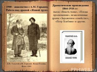 * 1900 - знакомство с А.М. Горьким. Работа над драмой «Живой труп». Драматически