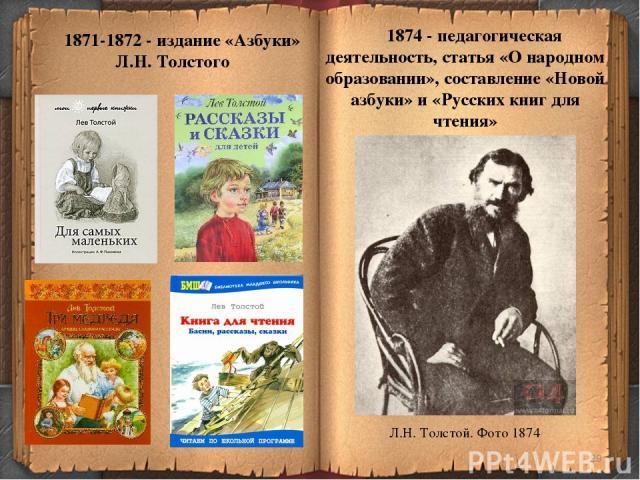 * 1871-1872 - издание «Азбуки» Л.Н. Толстого 1874 - педагогическая деятельность, статья «О народном образовании», составление «Новой азбуки» и «Русских книг для чтения» Л.Н. Толстой. Фото 1874