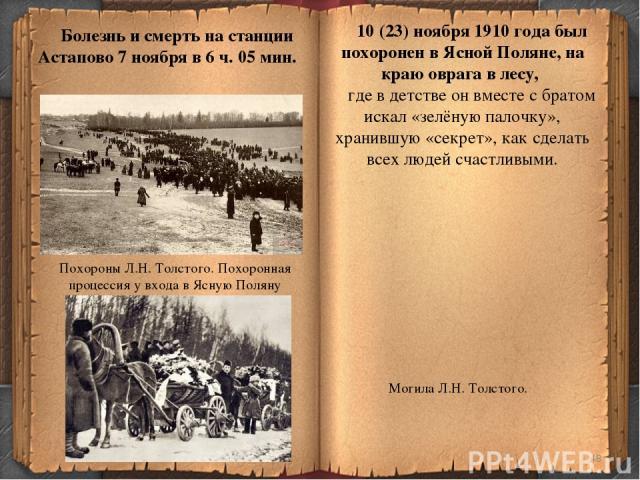 * Болезнь и смерть на станции Астапово 7 ноября в 6 ч. 05 мин. 10 (23) ноября 1910 года был похоронен в Ясной Поляне, на краю оврага в лесу, где в детстве он вместе с братом искал «зелёную палочку», хранившую «секрет», как сделать всех людей счастли…