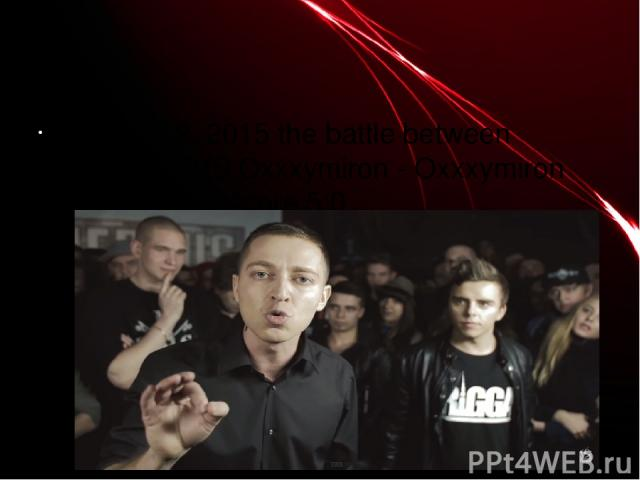 3) April 12, 2015 the battle between Johnyboy VS Oxxxymiron - Oxxxymiron won with the score 5:0