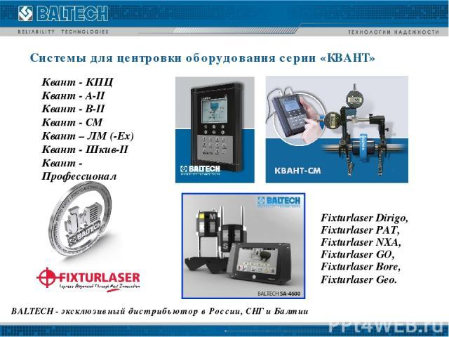 BALTECH - эксклюзивный дистрибьютор в России, СНГ и Балтии Системы для центровки оборудования серии «КВАНТ» Fixturlaser Dirigo, Fixturlaser PAT, Fixturlaser NXA, Fixturlaser GO, Fixturlaser Bore, Fixturlaser Geo. Квант - КПЦ Квант - А-II Квант - В-I…