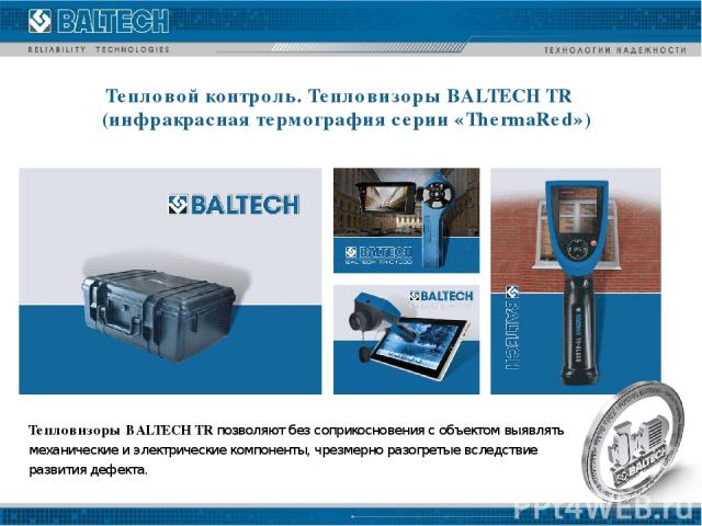 Тепловизоры BALTECH TR позволяют без соприкосновения с объектом выявлять механические и электрические компоненты, чрезмерно разогретые вследствие развития дефекта. Тепловой контроль. Тепловизоры BALTECH TR (инфракрасная термография серии «ThermaRed»)