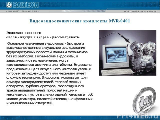 Видеоэндоскопические комплекты MVR-0401 Эндоскоп означает: endon - внутри и skopeo - рассматривать. Основное назначение эндоскопов - быстрое и высококачественное визуальное исследование труднодоступных полостей машин и механизмов без их разборки. Те…