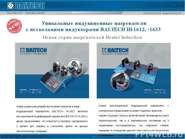 Уникальные индукционные нагреватели с несколькими индукторами BALTECH HI-1612, -1633 Новая серия нагревателей Heater Induction Новая уникальная разработка не имеет аналогов в мире. Индукционный нагреватель BALTECH HI-1612 является конструктивной мод…