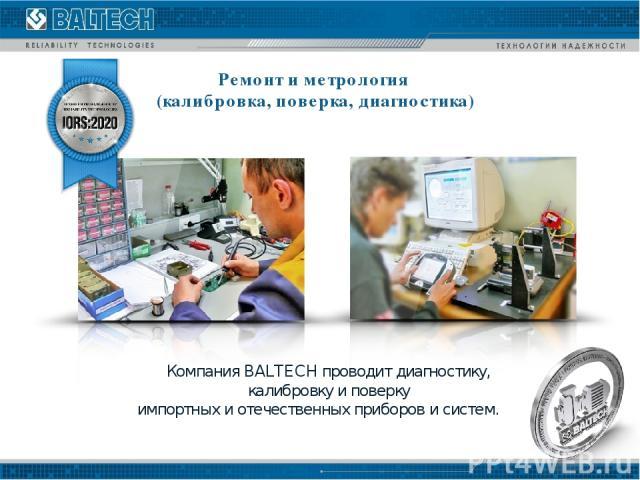 Ремонт и метрология (калибровка, поверка, диагностика) Компания BALTECH проводит диагностику, калибровку и поверку импортных и отечественных приборов и систем.