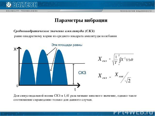 Параметры вибрации = = Среднеквадратическое значение амплитуды (СКЗ) равно квадратному корню из среднего квадрата амплитуды колебания Для синусоидальной волны СКЗ в 1,41 раза меньше пикового значение, однако такое соотношение справедливо только для …
