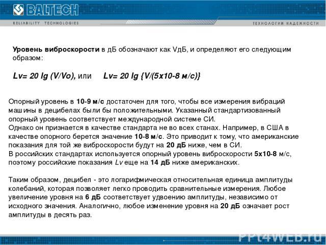 Уровень виброскорости в дБ обозначают как VдБ, и определяют его следующим образом: Lv= 20 lg (V/Vo), или  Lv= 20 lg {V/(5х10-8 м/с)} Опорный уровень в 10-9 м/с достаточен для того, чтобы все измерения вибраций машины в децибелах были бы положител…