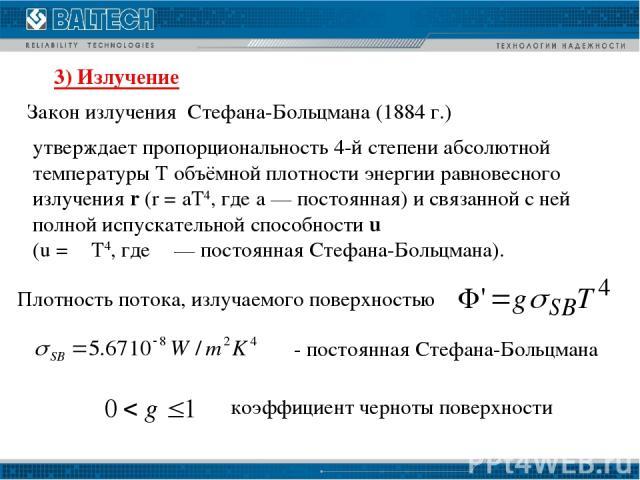 3) Излучение Закон излучения Стефана-Больцмана (1884 г.) Плотность потока, излучаемого поверхностью - постоянная Стефана-Больцмана коэффициент черноты поверхности утверждает пропорциональность 4-й степени абсолютной температуры Т объёмной плотности …