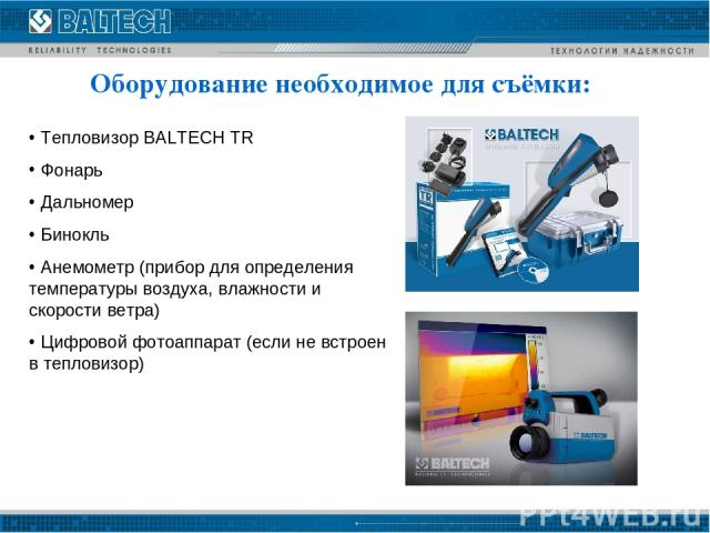 Оборудование необходимое для съёмки: Тепловизор BALTECH TR Фонарь Дальномер Бинокль Анемометр (прибор для определения температуры воздуха, влажности и скорости ветра) Цифровой фотоаппарат (если не встроен в тепловизор)