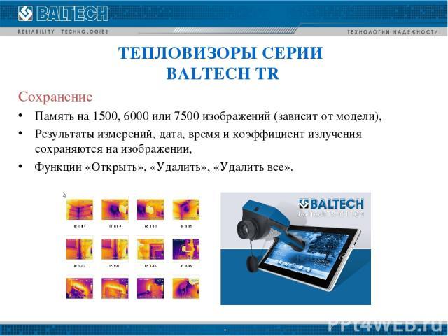 Сохранение Память на 1500, 6000 или 7500 изображений (зависит от модели), Результаты измерений, дата, время и коэффициент излучения сохраняются на изображении, Функции «Открыть», «Удалить», «Удалить все». ТЕПЛОВИЗОРЫ СЕРИИ BALTECH TR