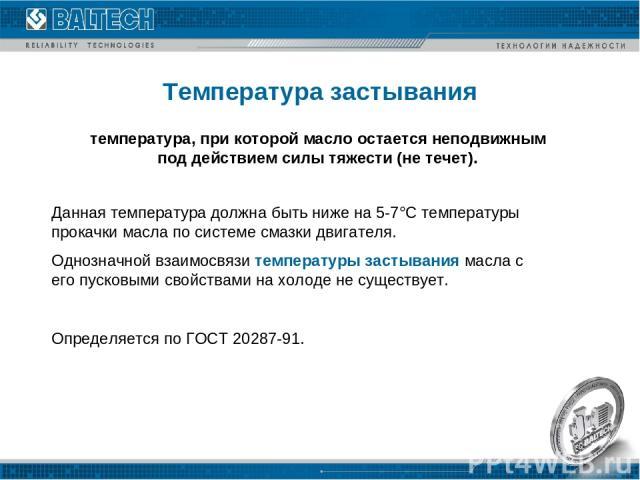 Температура застывания Данная температура должна быть ниже на 5-7°С температуры прокачки масла по системе смазки двигателя. Однозначной взаимосвязи температуры застывания масла с его пусковыми свойствами на холоде не существует. Определяется по ГОСТ…