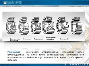 Роликовые - конические, цилиндрические, игольчатые (более грузоподъёмны, но из-з
