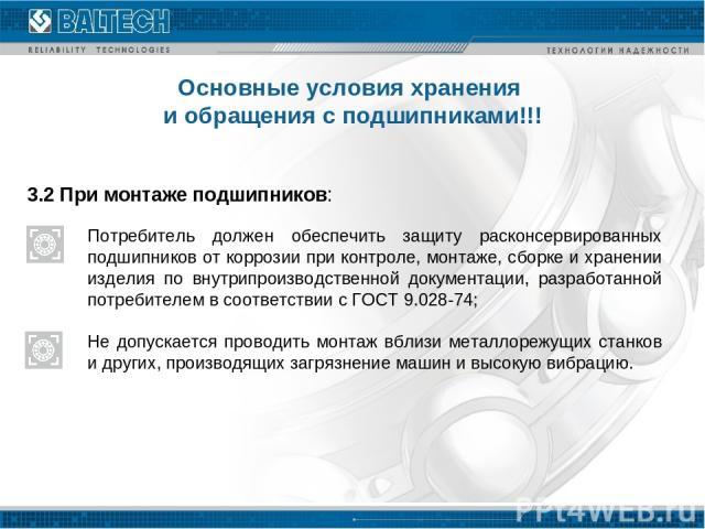3.2 При монтаже подшипников: Потребитель должен обеспечить защиту расконсервированных подшипников от коррозии при контроле, монтаже, сборке и хранении изделия по внутрипроизводственной документации, разработанной потребителем в соответствии с ГОСТ 9…