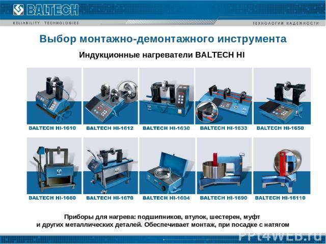 Выбор монтажно-демонтажного инструмента Индукционные нагреватели BALTECH HI Приборы для нагрева: подшипников, втулок, шестерен, муфт и других металлических деталей. Обеспечивает монтаж, при посадке с натягом