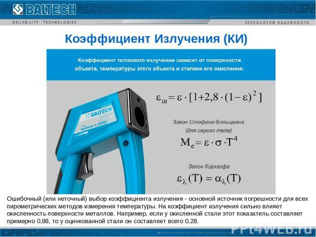 Коэффициент Излучения (КИ) Ошибочный (или неточный) выбор коэффициента излучения- основной источник погрешности для всех пирометрических методов измерения температуры. На коэффициент излучения сильно влияет окисленность поверхности металлов. Наприм…