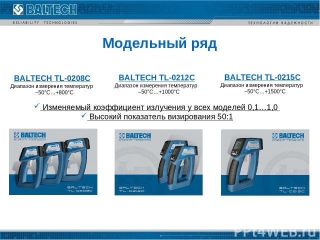 Модельный ряд BALTECH TL-0208C Диапазон измерения температур –50°C…+800°C BALTECH TL-0212C Диапазон измерения температур –50°C…+1000°C BALTECH TL-0215C Диапазон измерения температур –50°C…+1500°C Изменяемый коэффициент излучения у всех моделей 0,1…1…
