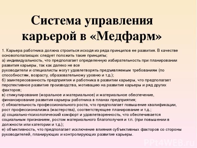 Система управления карьерой в «Медфарм» 1. Карьера работника должна строиться исходя из ряда принципов ее развития. В качестве основополагающих следует положить такие принципы; а) индивидуальность, что предполагает определенную избирательность при п…