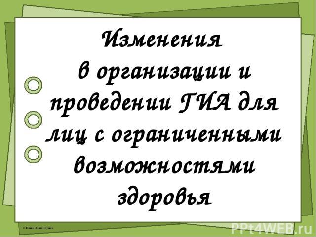 Изменения в организации и проведении ГИА для лиц с ограниченными возможностями здоровья © Фокина Лидия Петровна