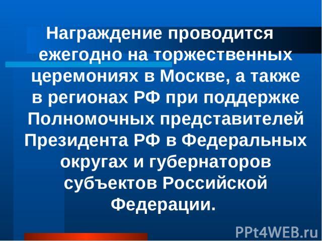 Награждение проводится ежегодно на торжественных церемониях в Москве, а также в регионах РФ при поддержке Полномочных представителей Президента РФ в Федеральных округах и губернаторов субъектов Российской Федерации.