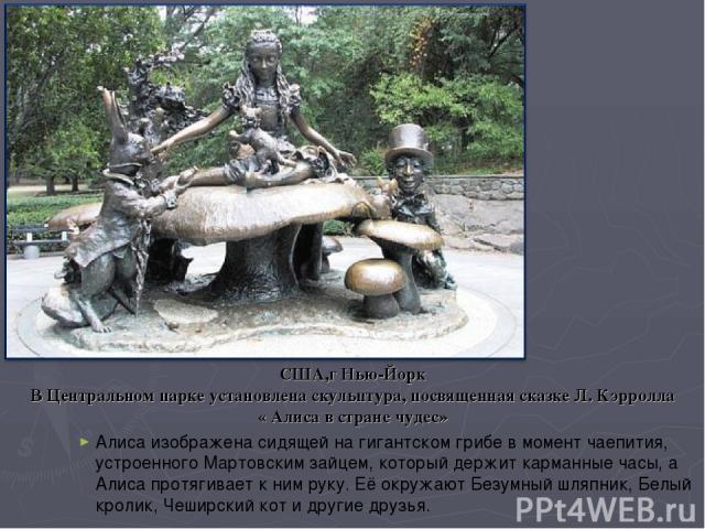 США,г Нью-Йорк В Центральном парке установлена скульптура, посвященная сказке Л. Кэрролла « Алиса в стране чудес» Алиса изображена сидящей на гигантском грибе в момент чаепития, устроенного Мартовским зайцем, который держит карманные часы, а Алиса п…