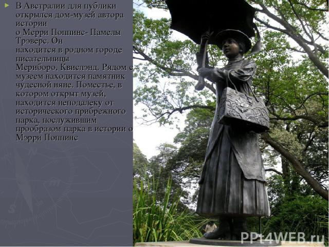 В Австралии для публики открылся дом-музей автора истории о Мерри Поппинс- Памелы Трэверс. Он находится в родном городе писательницы Мериборо, Квислэнд. Рядом с музеем находится памятник чудесной няне. Поместье, в котором открыт музей, находится неп…