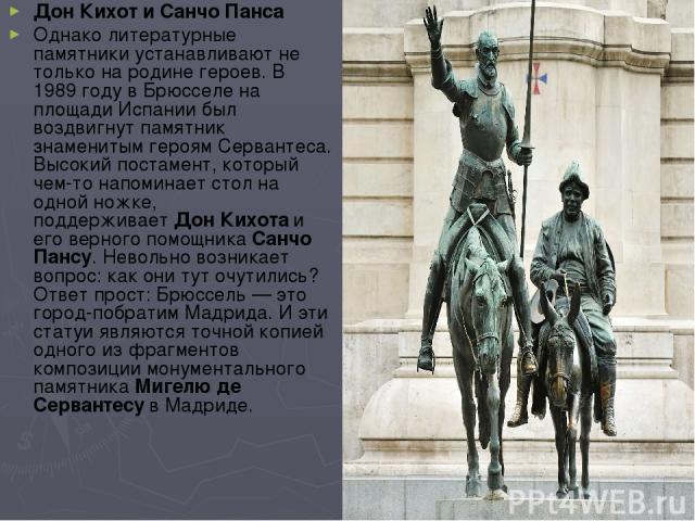 ДонКихот и Санчо Панса Однако литературные памятники устанавливают не только на родинегероев. В 1989 году в Брюсселе на площади Испании был воздвигнут памятник знаменитым героям Сервантеса. Высокий постамент, который чем-то напоминает стол на одно…