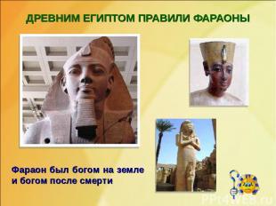 ДРЕВНИМ ЕГИПТОМ ПРАВИЛИ ФАРАОНЫ Фараон был богом на земле и богом после смерти