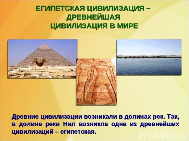 ЕГИПЕТСКАЯ ЦИВИЛИЗАЦИЯ – ДРЕВНЕЙШАЯ ЦИВИЛИЗАЦИЯ В МИРЕ Древние цивилизации возникали в долинах рек. Так, в долине реки Нил возникла одна из древнейших цивилизаций – египетская.