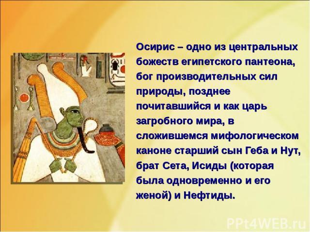 Осирис – одно из центральных божеств египетского пантеона, бог производительных сил природы, позднее почитавшийся и как царь загробного мира, в сложившемся мифологическом каноне старший сын Геба и Нут, брат Сета, Исиды (которая была одновременно и е…