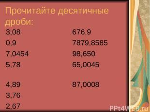 Прочитайте десятичные дроби: 3,08 676,9 0,9 7879,8585 7,0454 98,650 5,78 65,0045