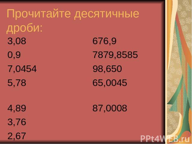 Прочитайте десятичные дроби: 3,08 676,9 0,9 7879,8585 7,0454 98,650 5,78 65,0045 4,89 87,0008 3,76 2,67