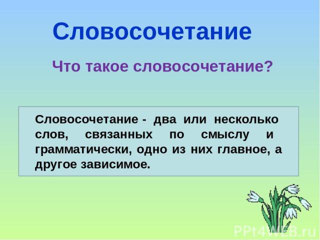 Словосочетание Что такое словосочетание? Словосочетание - два или несколько слов, связанных по смыслу и грамматически, одно из них главное, а другое зависимое.