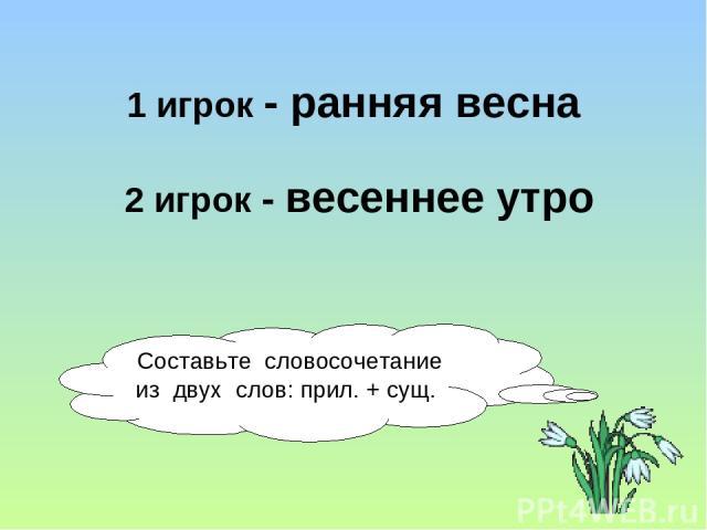 Составьте словосочетание из двух слов: прил. + сущ. 1 игрок - ранняя весна 2 игрок - весеннее утро