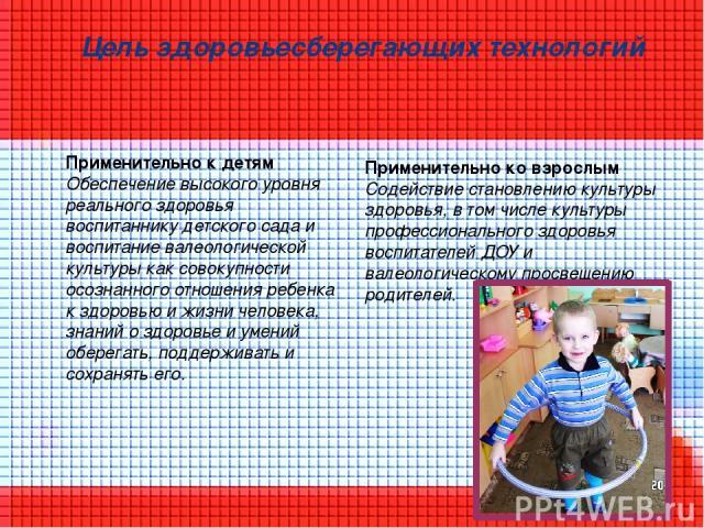 Цель здоровьесберегающих технологий Применительно к детям Обеспечение высокого уровня реального здоровья воспитаннику детского сада и воспитание валеологической культуры как совокупности осознанного отношения ребенка к здоровью и жизни человека, зна…