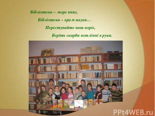 Бібліотека – море книг, Бібліотека – храм науки… Переступайте наш поріг, Беріть