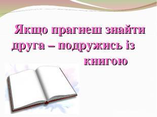 Якщо прагнеш знайти друга – подружись із книгою