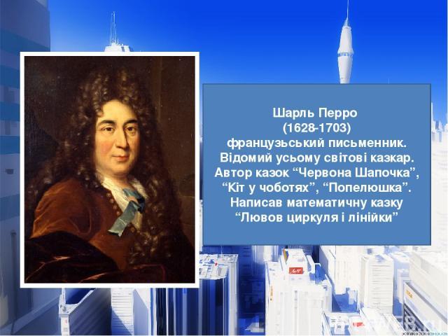 """Шарль Перро (1628-1703) французьський письменник. Відомий усьому світові казкар. Автор казок """"Червона Шапочка"""", """"Кіт у чоботях"""", """"Попелюшка"""". Написав математичну казку """"Лювов циркуля і лінійки"""""""