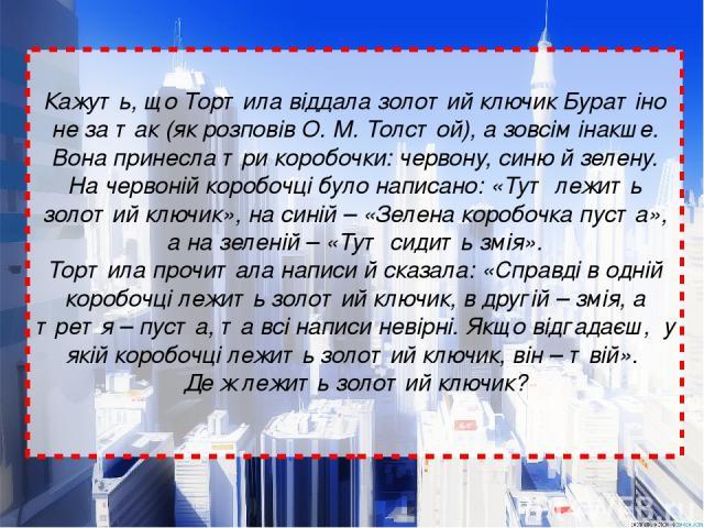 Кажуть, що Тортила віддала золотий ключик Буратіно не за так (як розповів О. М. Толстой), а зовсім інакше. Вона принесла три коробочки: червону, синю й зелену. На червоній коробочці було написано: «Тут лежить золотий ключик», на синій – «Зелена коро…