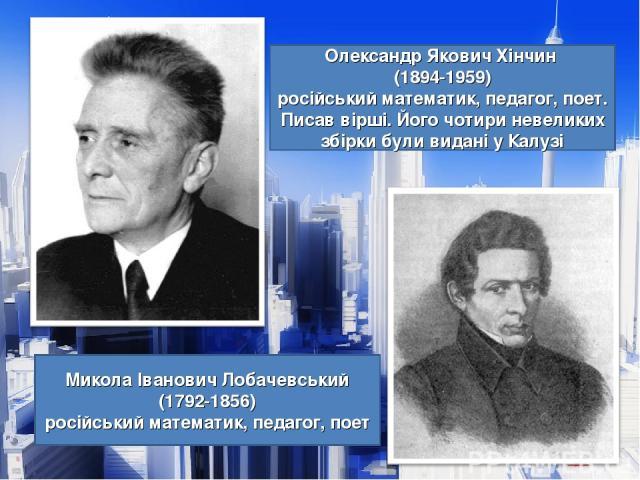 Олександр Якович Хінчин (1894-1959) російський математик, педагог, поет. Писав вірші. Його чотири невеликих збірки були видані у Калузі Микола Іванович Лобачевський (1792-1856) російський математик, педагог, поет