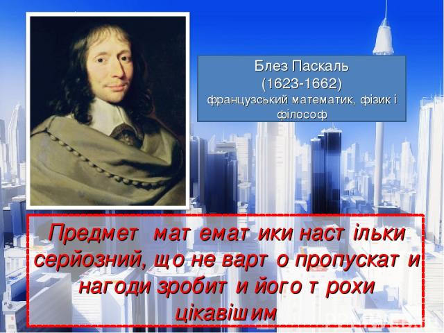 Предмет математики настільки серйозний, що не варто пропускати нагоди зробити його трохи цікавішим Блез Паскаль Блез Паскаль (1623-1662) французський математик, фізик і філософ