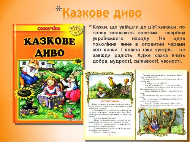Казки, що увійшли до цієї книжки, по праву вважають золотим скарбом українського народу. Не одне покоління лине в оповитий чарами світ казки. І кожна така зустріч – це завжди радість. Адже казка вчить добра, мудрості, сміливості, чесності.