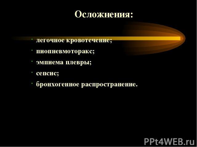 Осложнения: легочное кровотечение; пиопневмоторакс; эмпиема плевры; сепсис; бронхогенное распространение.